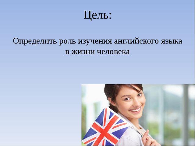 Цель: Определить роль изучения английского языка в жизни человека
