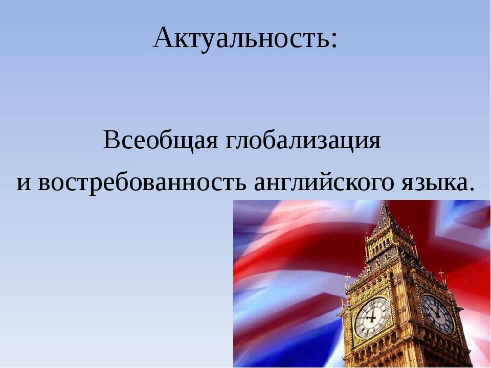 Актуальность: Всеобщая глобализация и востребованность английского языка.
