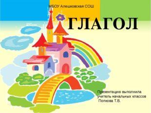 ГЛАГОЛ МБОУ Алешковская СОШ Презентацию выполнила учитель начальных классов П