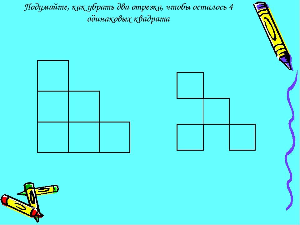 Подумайте, как убрать два отрезка, чтобы осталось 4 одинаковых квадрата
