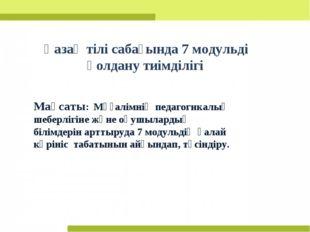 Қазақ тілі сабағында 7 модульді қолдану тиімділігі Мақсаты: Мұғалімнің педа