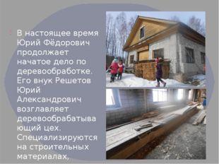 .  В настоящее время Юрий Фёдорович продолжает начатое дело по деревообработ