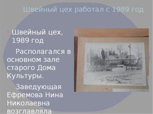 Швейный цех работал с 1989 год Швейный цех, 1989 год Располагался в основном