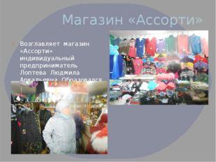 Магазин «Ассорти» Возглавляет магазин «Ассорти» индивидуальный предпринимател