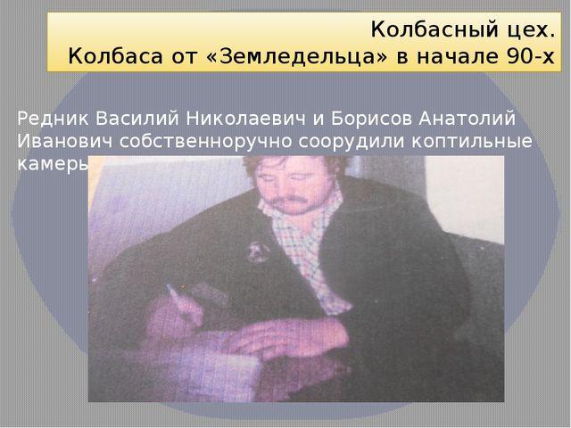 Колбасный цех. Колбаса от «Земледельца» в начале 90-х Редник Василий Николаев...