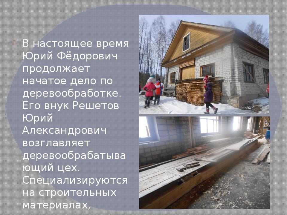 .  В настоящее время Юрий Фёдорович продолжает начатое дело по деревообработ...