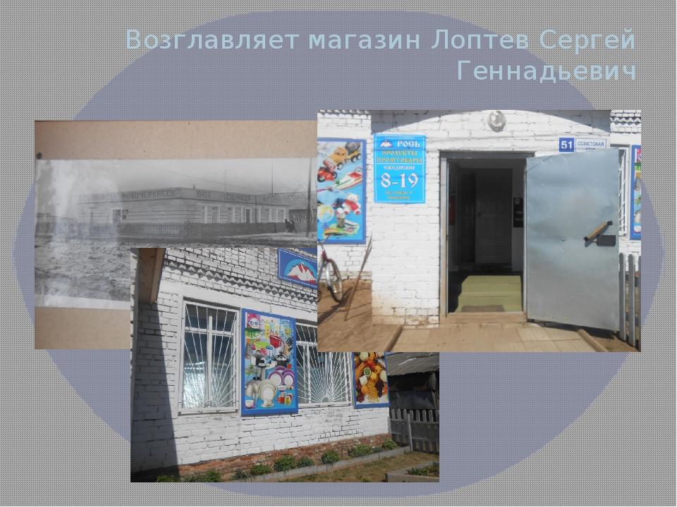 Возглавляет магазин Лоптев Сергей Геннадьевич Фото магазина снаружи