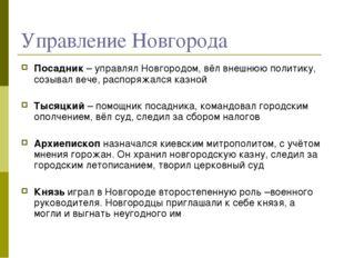 Управление Новгорода Посадник – управлял Новгородом, вёл внешнюю политику, со