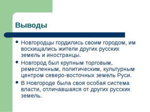 Выводы Новгородцы гордились своим городом, им восхищались жители других русск
