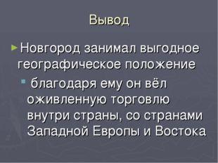 Вывод Новгород занимал выгодное географическое положение благодаря ему он вёл