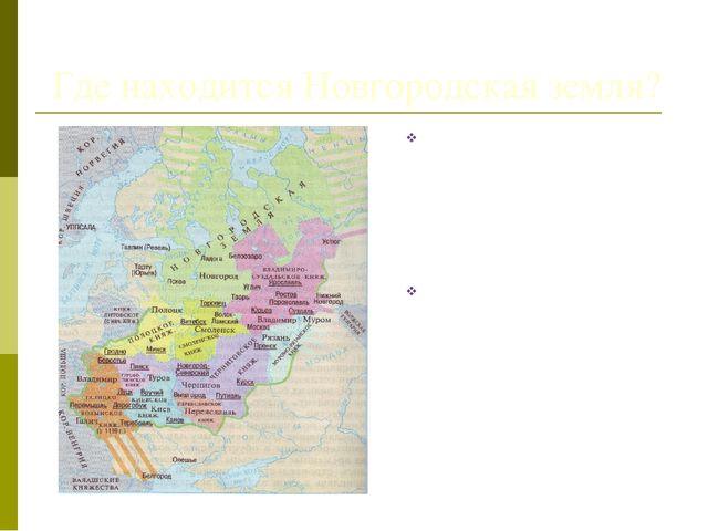 Где находится Новгородская земля? На далёкой окраине Русских земель у озера...