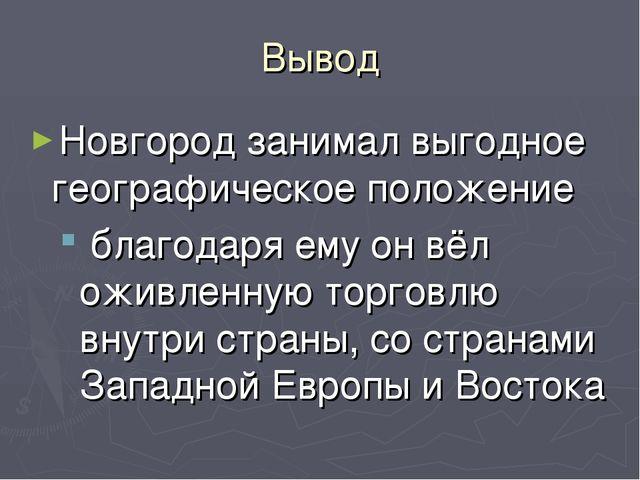 Вывод Новгород занимал выгодное географическое положение благодаря ему он вёл...