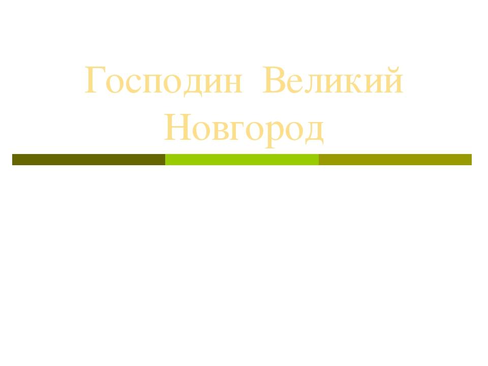 Господин Великий Новгород Работу выполнила учитель истории МОУ СОШ с. Ветошки...
