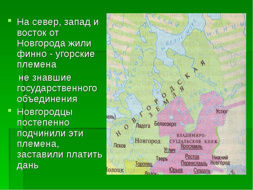 На север, запад и восток от Новгорода жили финно - угорские племена не знавши...