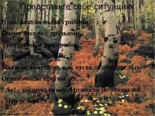 Представьте себе ситуацию: В лес пошли мы за грибами, Очень весело с друзьями