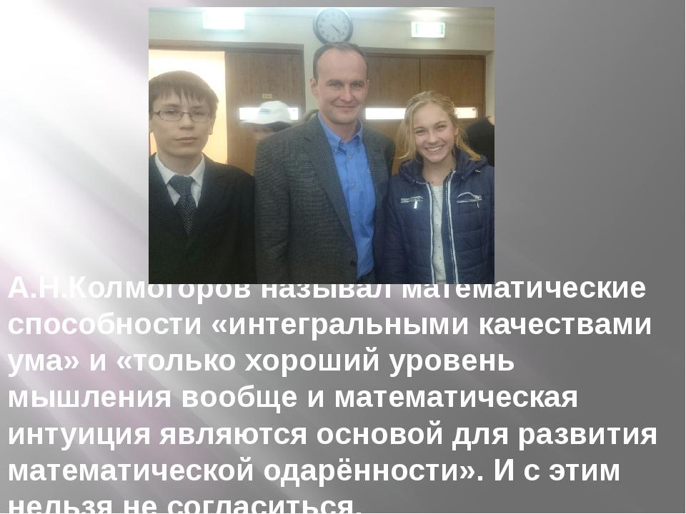 А.Н.Колмогоров называл математические способности «интегральными качествами у...