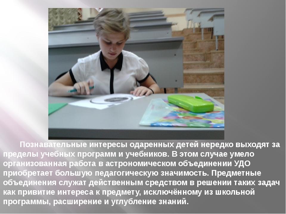Познавательные интересы одаренных детей нередко выходят за пределы учебных пр...