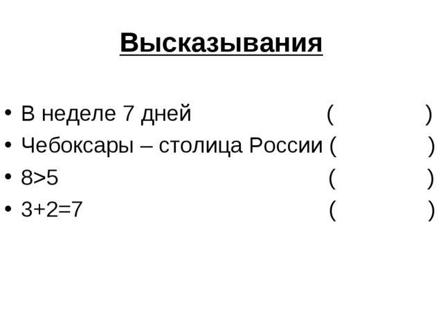 Высказывания В неделе 7 дней ( ) Чебоксары – столица России ( ) 8>5 ( ) 3+2=7...