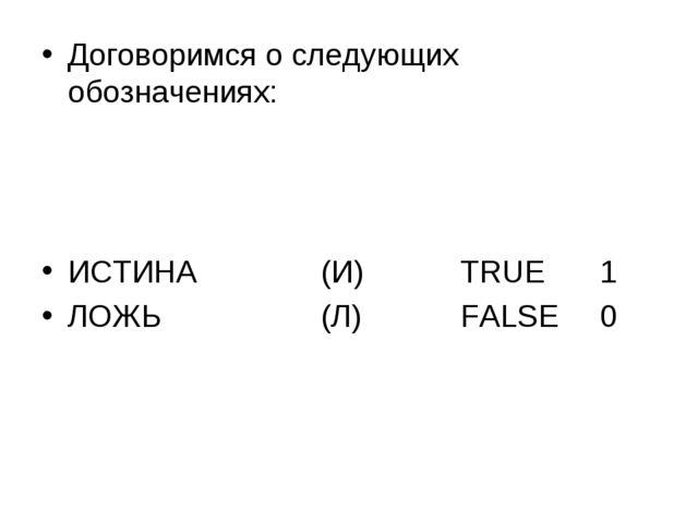 Договоримся о следующих обозначениях: ИСТИНА(И)TRUE1 ЛОЖЬ(Л)FALSE0