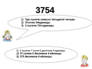 3754 1) Три тысячи семьсот пятьдесят четыре 2) 37сотен 54единицы 3) 3 тысячи