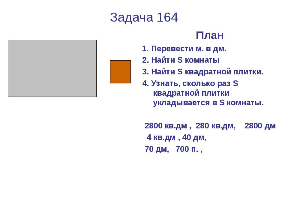 Задача 164 План 1. Перевести м. в дм. 2. Найти S комнаты 3. Найти S квадратно...