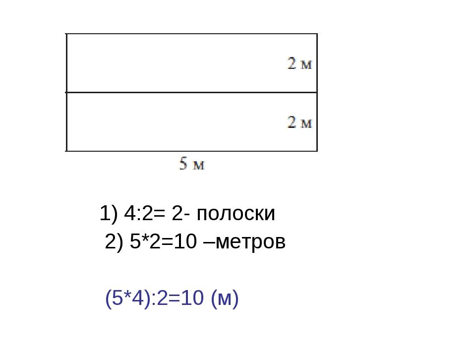 1) 4:2= 2- полоски 2) 5*2=10 –метров (5*4):2=10 (м)