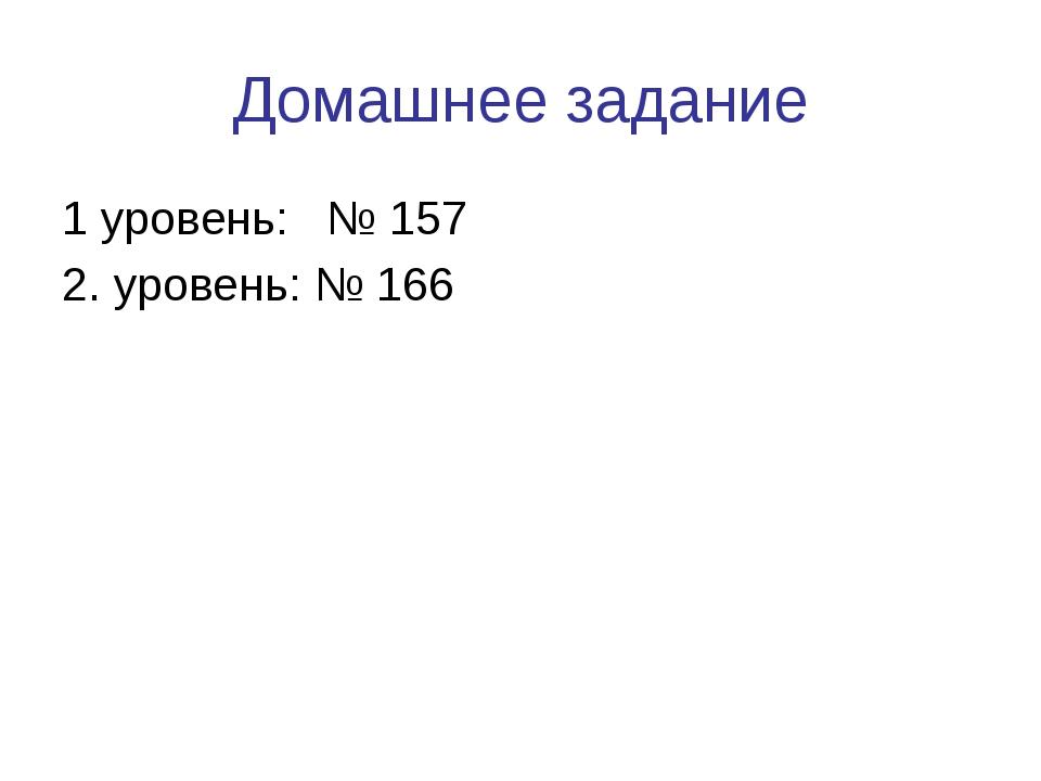 Домашнее задание 1 уровень: № 157 2. уровень: № 166