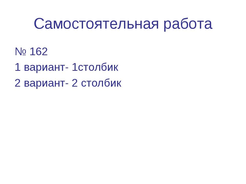 Самостоятельная работа № 162 1 вариант- 1столбик 2 вариант- 2 столбик