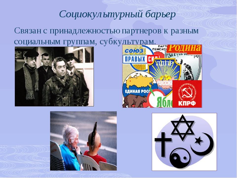 Социокультурный барьер Связан с принадлежностью партнеров к разным социальным...
