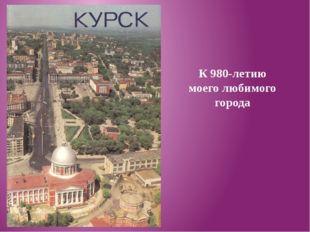 К 980-летию моего любимого города
