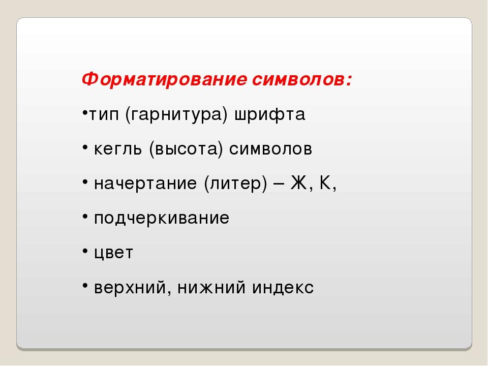 Форматирование символов: тип (гарнитура) шрифта кегль (высота) символов начер...