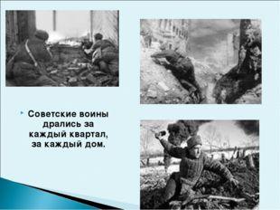 Советские воины дрались за каждый квартал, за каждый дом.