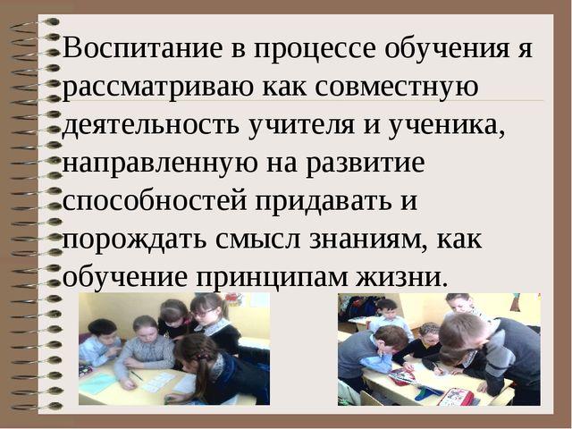 Воспитание в процессе обучения я рассматриваю как совместную деятельность учи...