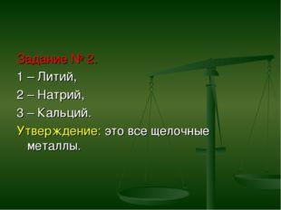 Задание № 2. 1 – Литий, 2 – Натрий, 3 – Кальций. Утверждение: это все щелочны