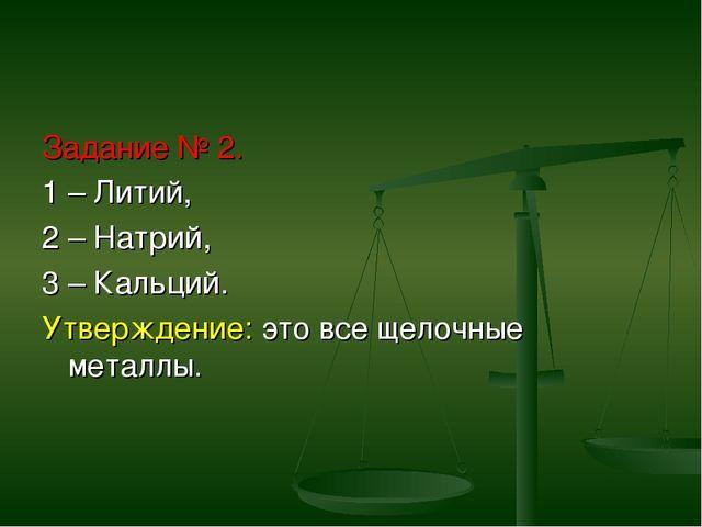 Задание № 2. 1 – Литий, 2 – Натрий, 3 – Кальций. Утверждение: это все щелочны...