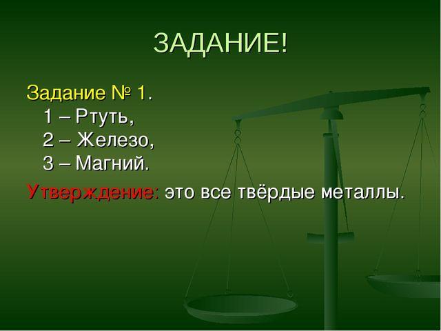 ЗАДАНИЕ! Задание № 1. 1 – Ртуть, 2 – Железо, 3 – Магний. Утверждение: это все...