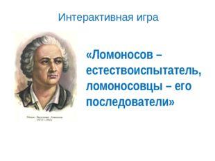«Ломоносов – естествоиспытатель, ломоносовцы – его последователи» Интерактивн