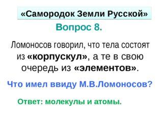 Вопрос 8. Ломоносов говорил, что тела состоят из «корпускул», а те в свою оче