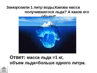 Заморозили 1 литр воды.Какова масса получившегося льда? А каков его объем? От
