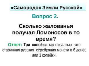 Вопрос 2. Сколько жалованья получал Ломоносов в то время? Ответ: Три копейки,