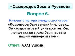 Вопрос 6. Назовите автора следующих строк: «Ломоносов был великий человек…Он