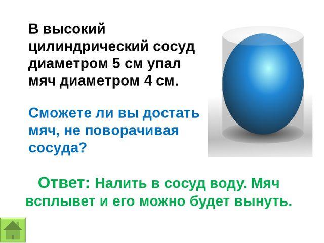 В высокий цилиндрический сосуд диаметром 5 см упал мяч диаметром 4 см. Сможет...