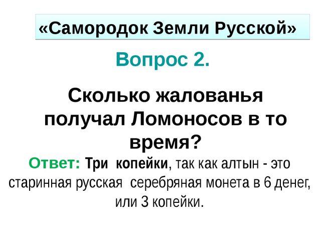 Вопрос 2. Сколько жалованья получал Ломоносов в то время? Ответ: Три копейки,...