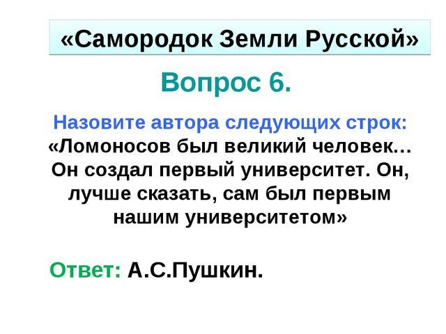 Вопрос 6. Назовите автора следующих строк: «Ломоносов был великий человек…Он...