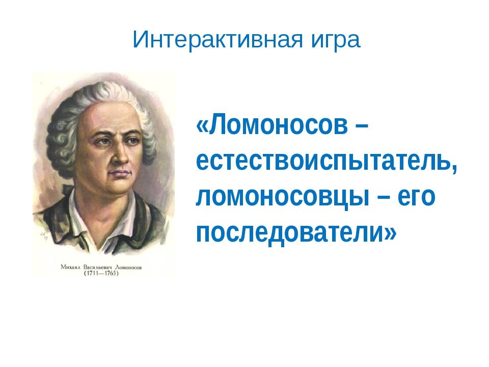 «Ломоносов – естествоиспытатель, ломоносовцы – его последователи» Интерактивн...