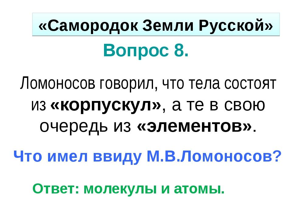 Вопрос 8. Ломоносов говорил, что тела состоят из «корпускул», а те в свою оче...