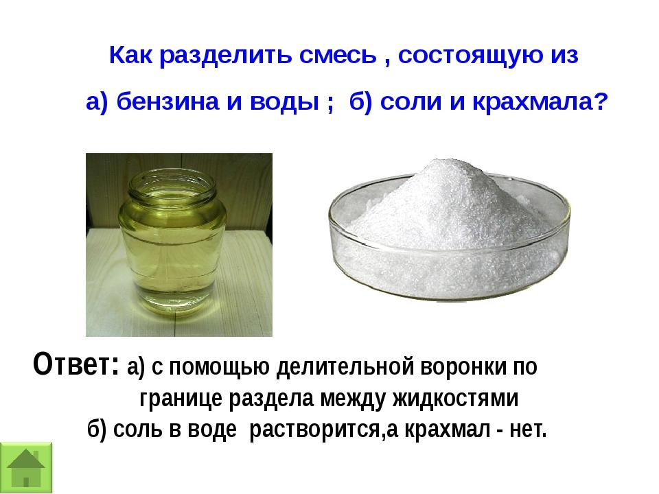 Как разделить смесь , состоящую из а) бензина и воды ; б) соли и крахмала? От...