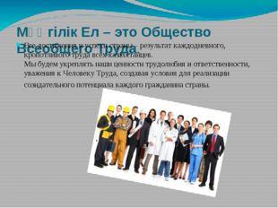 Мәңгілік Ел – это Общество Всеобщего Труда. Все достижения и успехи страны –