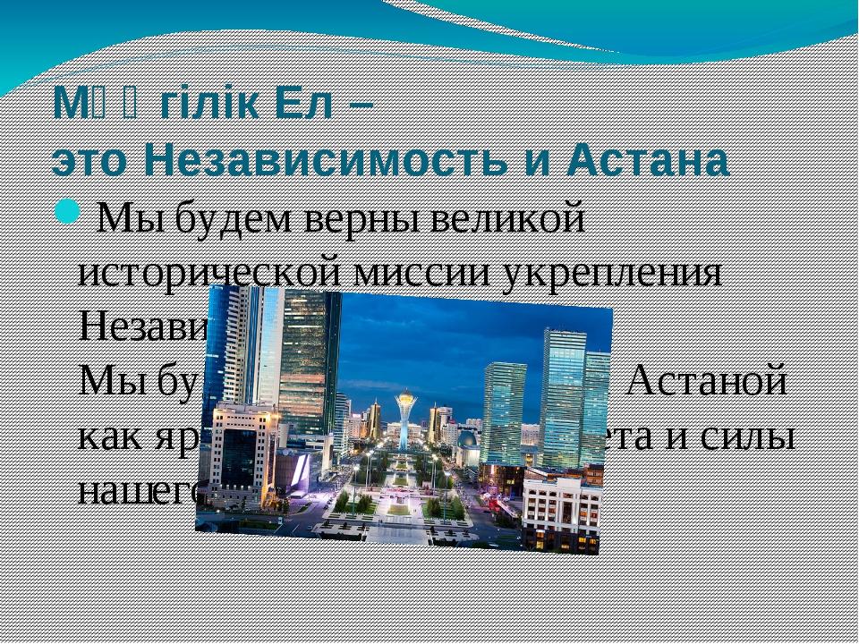Мәңгілік Ел – этоНезависимость и Астана Мы будем верны великой исторической...