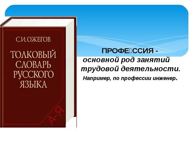 ПРОФЕ́ССИЯ - основной род занятий трудовой деятельности. Например, по профес...